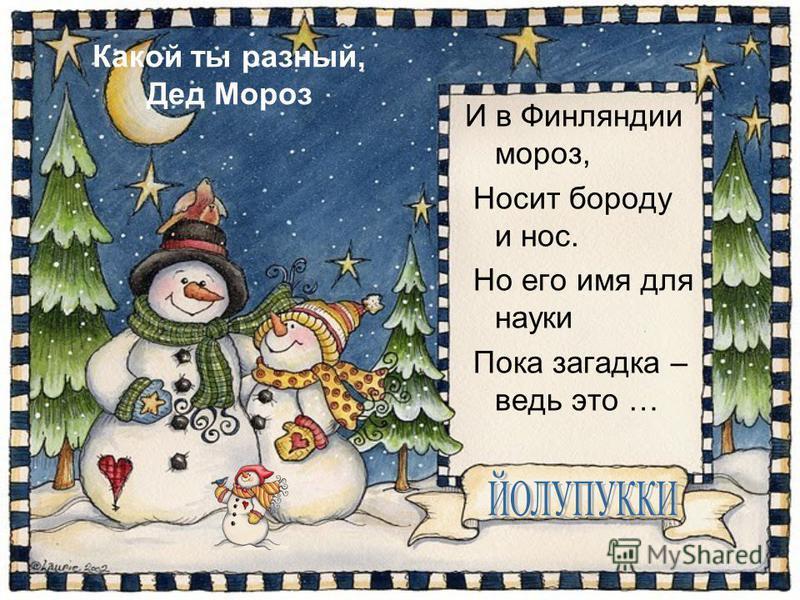Какой ты разный, Дед Мороз И в Финляндии мороз, Носит бороду и нос. Но его имя для науки Пока загадка – ведь это …