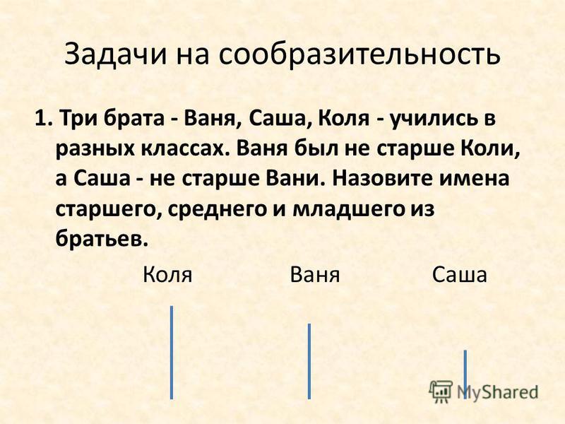 Задачи на сообразительность 1. Три брата - Ваня, Саша, Коля - учились в разных классах. Ваня был не старше Коли, а Саша - не старше Вани. Назовите имена старшего, среднего и младшего из братьев. Коля Ваня Саша