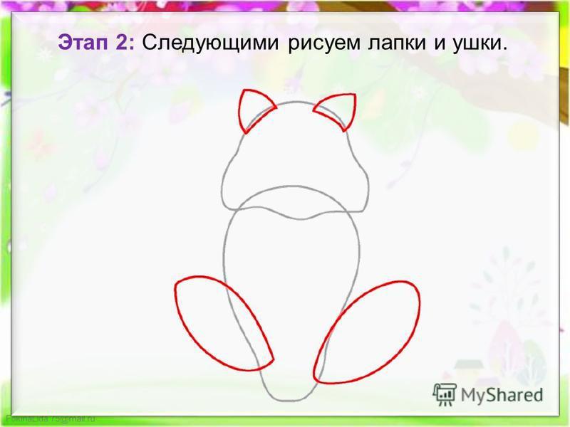 FokinaLida.75@mail.ru Этап 2: Следующими рисуем лапки и ушки.