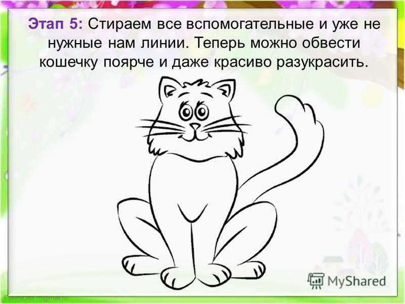 FokinaLida.75@mail.ru Этап 5: Стираем все вспомогательные и уже не нужные нам линии. Теперь можно обвести кошечку поярче и даже красиво разукрасить.