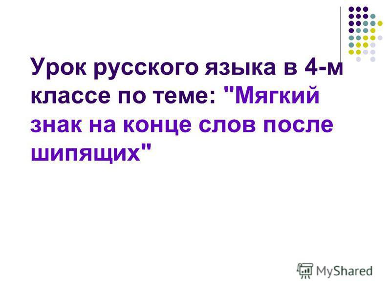 Урок русского языка в 4-м классе по теме: Мягкий знак на конце слов после шипящих
