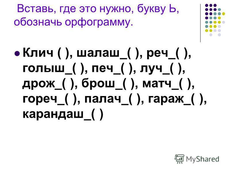Вставь, где это нужно, букву Ь, обозначь орфограмму. Клич ( ), шалаш_( ), речь_( ), голыш_( ), печ_( ), луч_( ), дрожь_( ), брошь_( ), матч_( ), горечььь_( ), палач_( ), гараж_( ), карандаш_( )