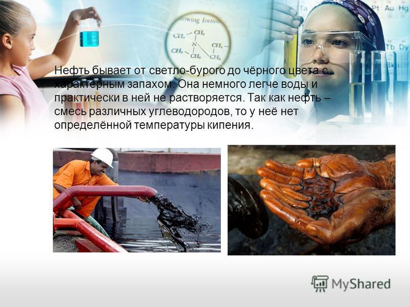 Нефть бывает от светло-бурого до чёрного цвета с характерным запахом. Она немного легче воды и практически в ней не растворяется. Так как нефть – смесь различных углеводородов, то у неё нет определённой температуры кипения.