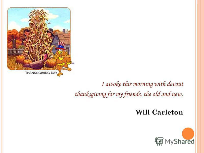 I awoke this morning with devout thanksgiving for my friends, the old and new. Will Carleton