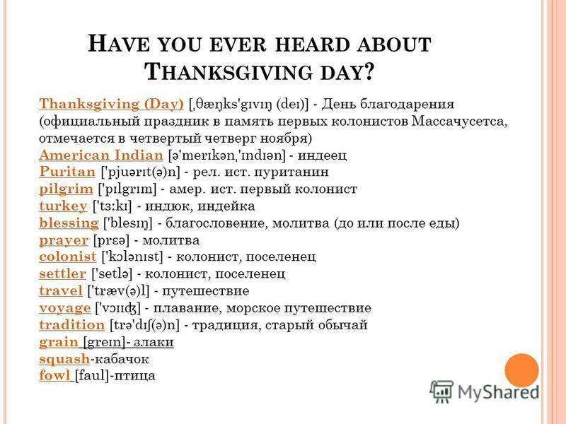 H AVE YOU EVER HEARD ABOUT T HANKSGIVING DAY ? Thanksgiving (Day) Thanksgiving (Day) [ ˌ θæŋks'g ɪ v ɪ ŋ (de ɪ )] - День благодарения (официальный праздник в память первых колонистов Массачусетса, отмечается в четвертый четверг ноября) American India