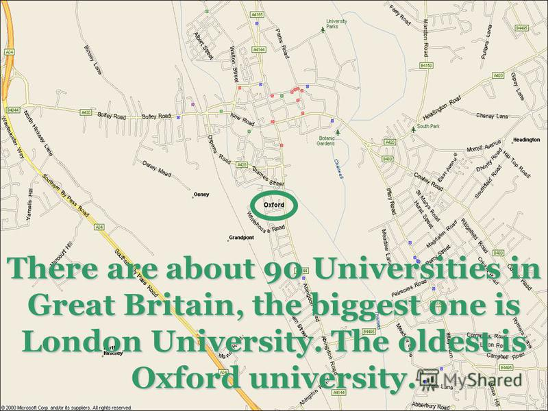 There are about 90 Universities in Great Britain, the biggest one is London University. The oldest is Oxford university.