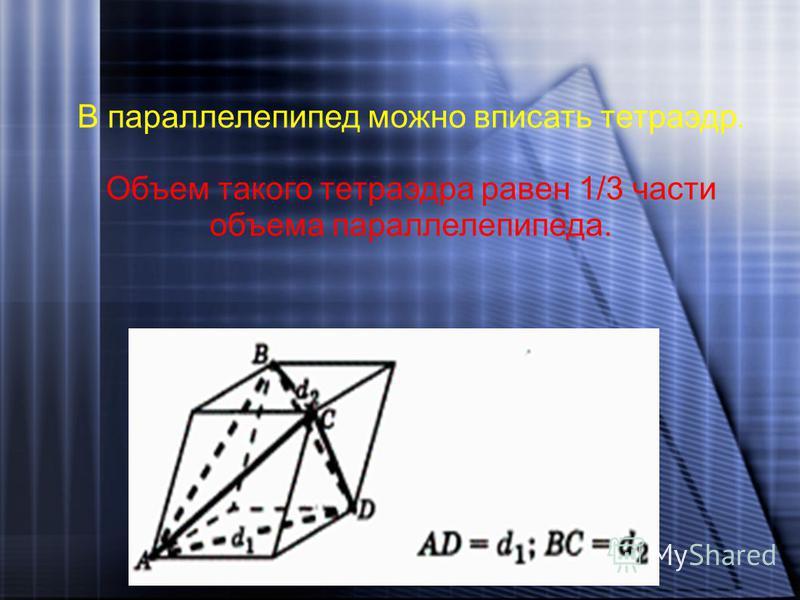 В параллелепипед можно вписать тетраэдр. Объем такого тетраэдра равен 1/3 части объема параллелепипеда.
