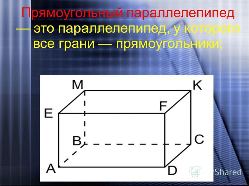 Прямоугольный параллелепипед это параллелепипед, у которого все грани прямоугольники;