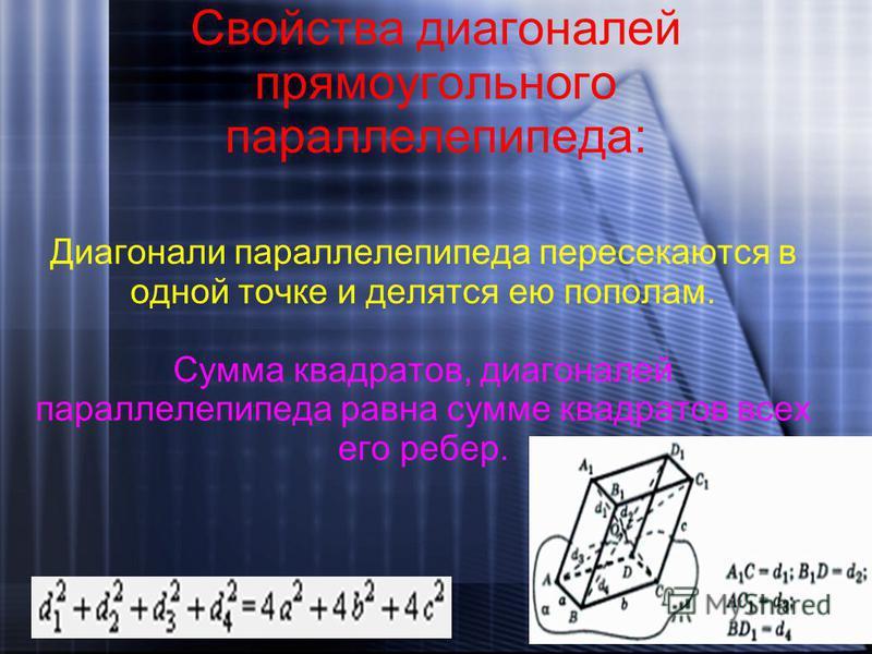 Свойства диагоналей прямоугольного параллелепипеда: Диагонали параллелепипеда пересекаются в одной точке и делятся ею пополам. Сумма квадратов, диагоналей параллелепипеда равна сумме квадратов всех его ребер.