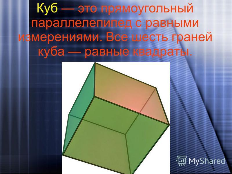Куб это прямоугольный параллелепипед с равными измерениями. Все шесть граней куба равные квадраты.
