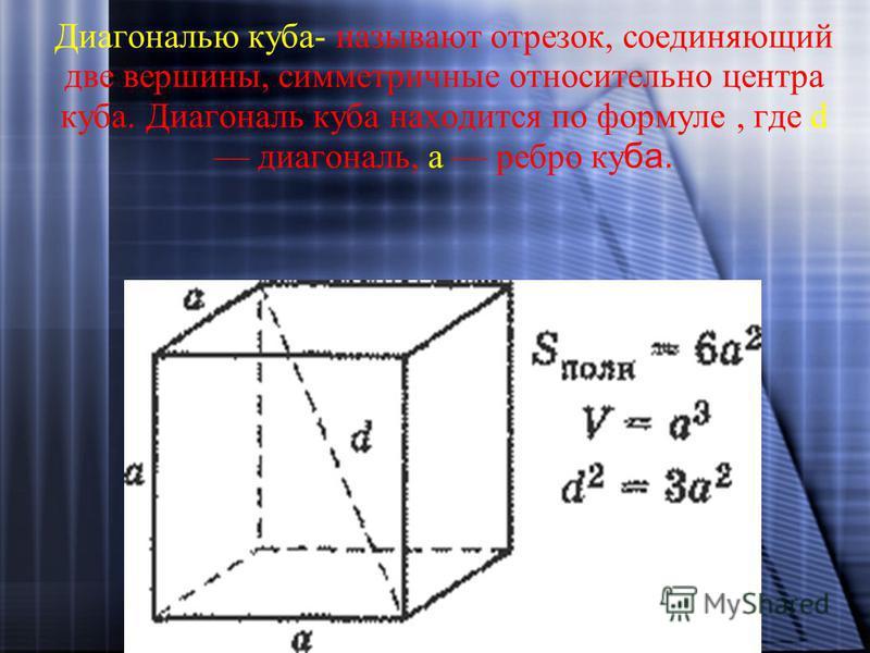 Диагональю куба- называют отрезок, соединяющий две вершины, симметричные относительно центра куба. Диагональ куба находится по формуле, где d диагональ, а ребро ку ба.