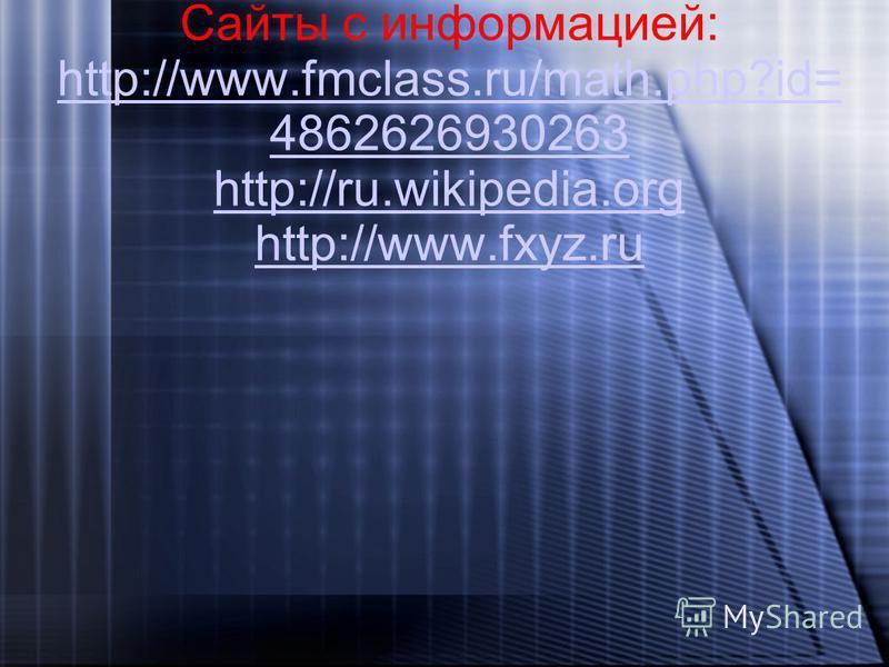 Сайты с информацией: http://www.fmclass.ru/math.php?id= 4862626930263 http://ru.wikipedia.org http://www.fxyz.ru http://www.fmclass.ru/math.php?id= 4862626930263 http://ru.wikipedia.org http://www.fxyz.ru
