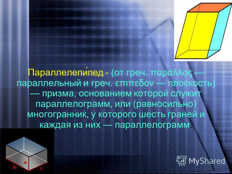 Параллелепи́пед - (от греч. παράλλος параллельный и греч. επιπεδον плоскость) призма, основанием которой служит параллелограмм, или (равносильно) многогранник, у которого шесть граней и каждая из них параллелограмм.