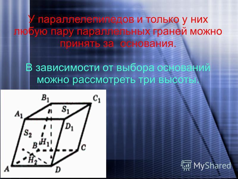 У параллелепипедов и только у них любую пару параллельных граней можно принять за основания. В зависимости от выбора оснований можно рассмотреть три высоты.