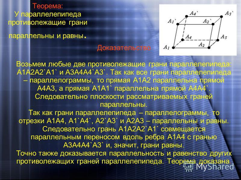 Теорема: У параллелепипеда противолежащие грани параллельны и равны. Доказательство Возьмем любые две противолежащие грани параллелепипеда: A1A2A2`A1` и A3A4A4`A3`. Так как все грани параллелепипеда – параллелограммы, то прямая A1A2 параллельна прямо