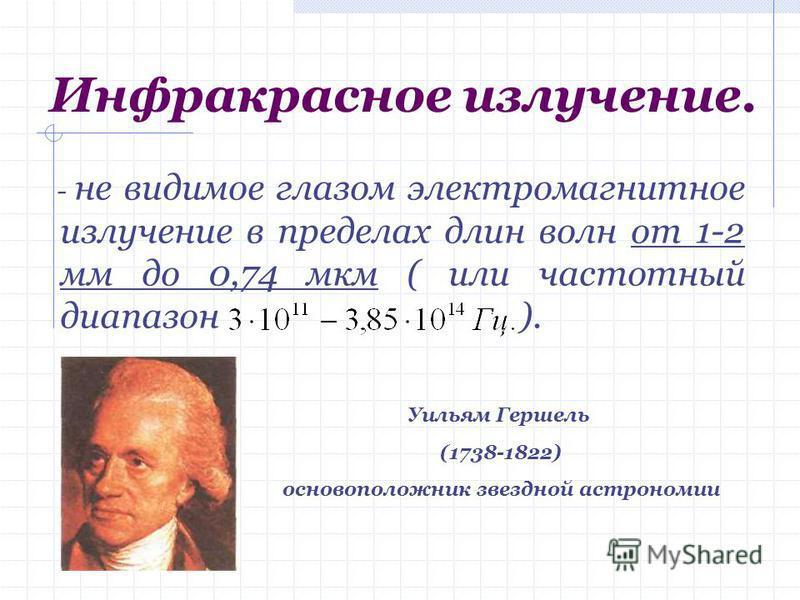 Инфракрасное излучение. - не видимое глазом электромагнитное излучение в пределах длин волн от 1-2 мм до 0,74 мкм ( или частотный диапазон ). Уильям Гершель (1738-1822) основоположник звездной астрономии