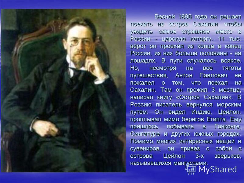 Весной 1890 года он решает поехать на остров Сахалин, чтобы увидеть самое страшное место в России - царскую каторгу. 11 тыс. вёрст он проехал из конца в конец России, из них больше половины - на лошадях. В пути случалось всякое. Но, несмотря на все т