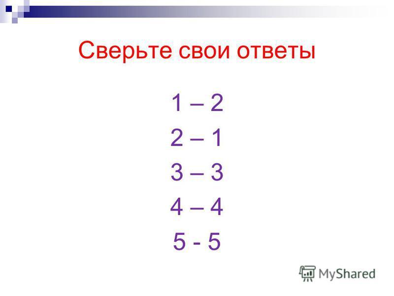 Сверьте свои ответы 1 – 2 2 – 1 3 – 3 4 – 4 5 - 5