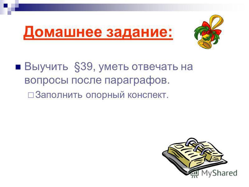 Домашнее задание: Выучить §39, уметь отвечать на вопросы после параграфов. Заполнить опорный конспект.
