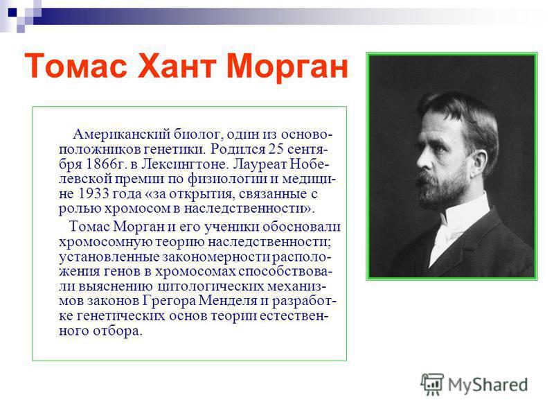 Томас Хант Морган Американский биолог, один из основоположников генетики. Родился 25 сентября 1866 г. в Лексингтоне. Лауреат Нобе- левской премии по физиологии и медицине 1933 года «за открытия, связанные с ролью хромосом в наследственности». Томас М