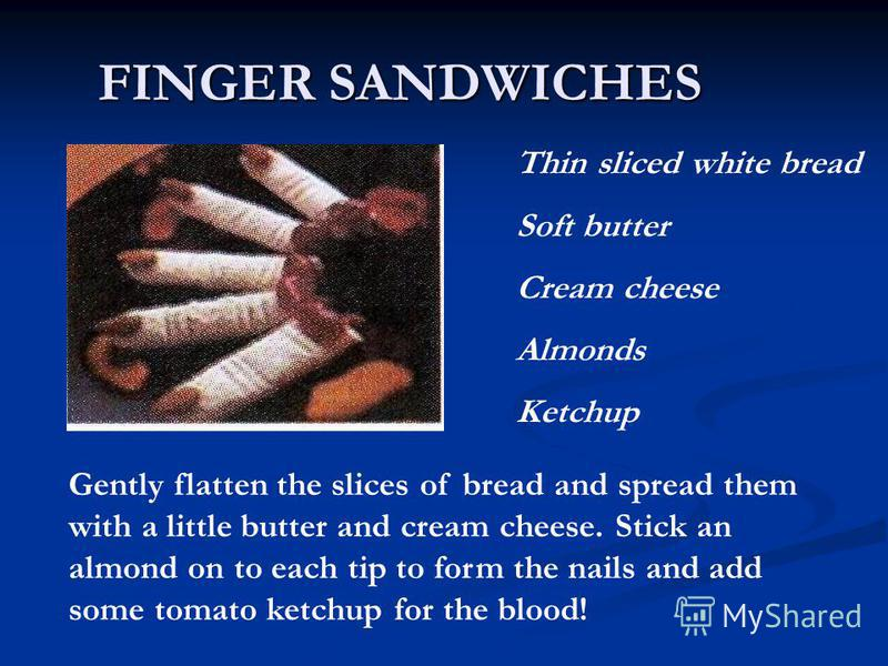 FINGER SANDWICHES Thin sliced white bread Soft butter Cream cheese Almonds Ketchup Gently flatten the slices of bread and spread them with a little butter and cream cheese. Stick an almond on to each tip to form the nails and add some tomato ketchup