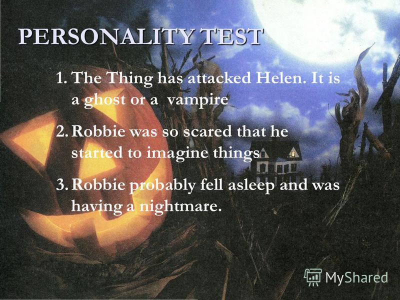 PERSONALITY TEST 1.The Thing has attacked Helen. It is a ghost or a vampire 2.Robbie was so scared that he started to imagine things 3.Robbie probably fell asleep and was having a nightmare.