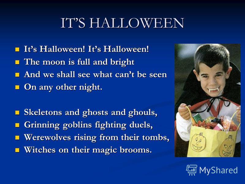 ITS HALLOWEEN Its Halloween! Its Halloween! Its Halloween! Its Halloween! The moon is full and bright The moon is full and bright And we shall see what cant be seen And we shall see what cant be seen On any other night. On any other night. Skeletons
