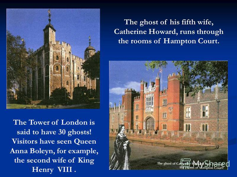 The Tower of London is said to have 30 ghosts! Visitors have seen Queen Anna Boleyn, for example, the second wife of King Henry VIII. The ghost of his fifth wife, Catherine Howard, runs through the rooms of Hampton Court.