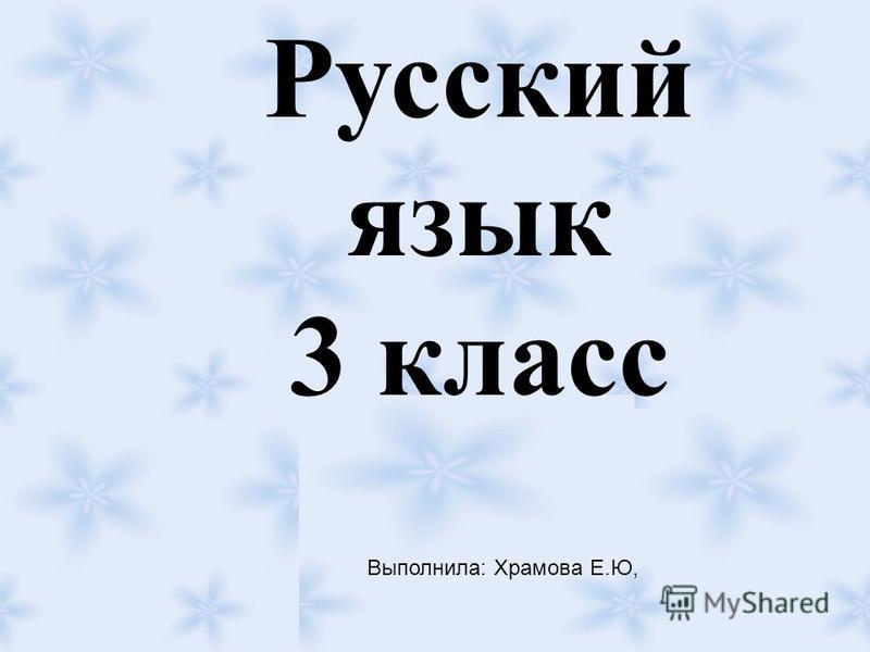 Русский язык 3 класс Выполнила: Храмова Е.Ю,