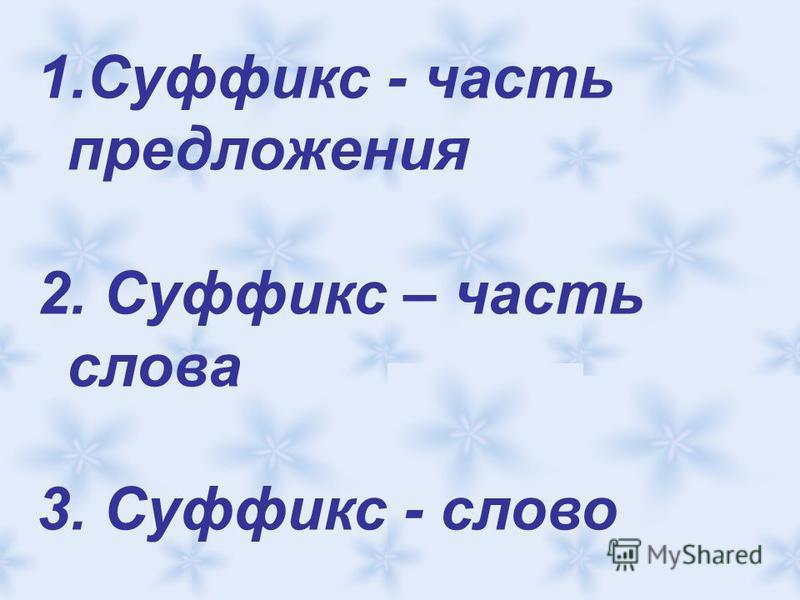 1. Суффикс - часть предложения 2. Суффикс – часть слова 3. Суффикс - слово