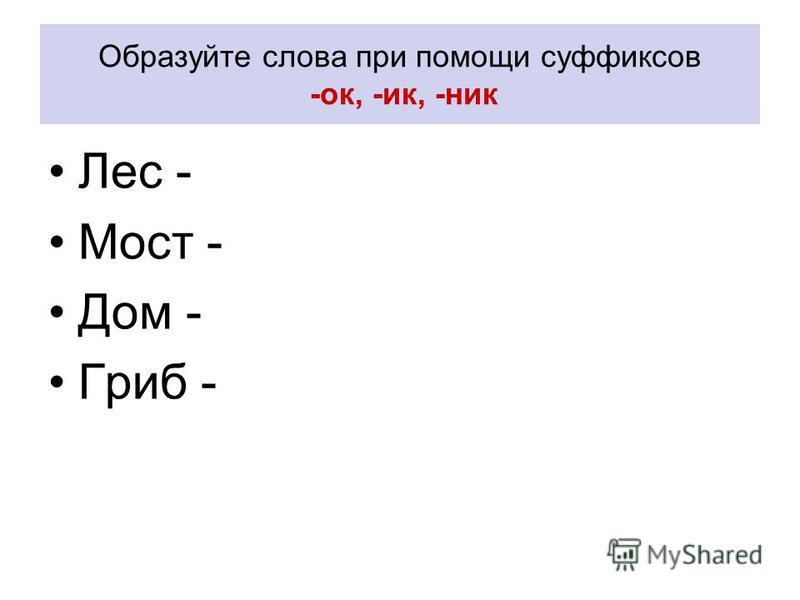 Образуйте слова при помощи суффиксов -ок, -ик, -ник Лес - Мост - Дом - Гриб -