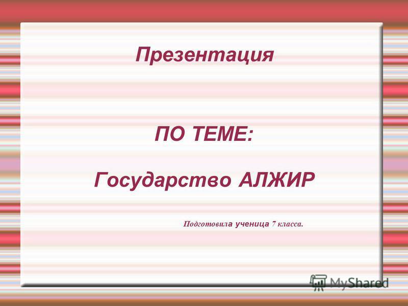 Презентация ПО ТЕМЕ: Государство АЛЖИР Подготовил а ученица 7 класса.