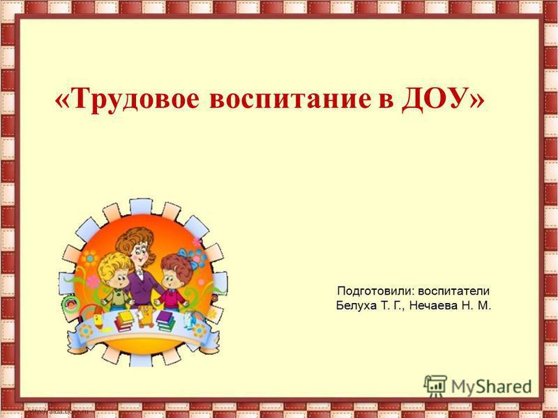 «Трудовое воспитание в ДОУ» Подготовили: воспитатели Белуха Т. Г., Нечаева Н. М.