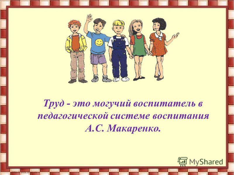 Труд - это могучий воспитатель в педагогической системе воспитания А.С. Макаренко.