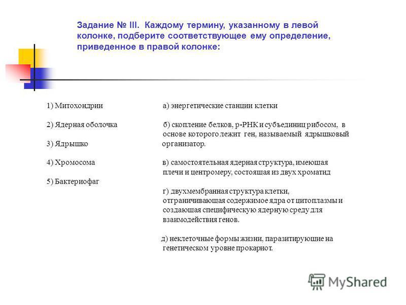 Задание III. Каждому термину, указанному в левой колонке, подберите соответствующее ему определение, приведенное в правой колонке: 1) Митохондрии а) энергетические станции клетки 2) Ядерная оболочка б) скопление белков, р-РНК и субъединиц рибосом, в