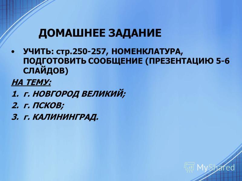 ДОМАШНЕЕ ЗАДАНИЕ УЧИТЬ: стр.250-257, НОМЕНКЛАТУРА, ПОДГОТОВИТЬ СООБЩЕНИЕ (ПРЕЗЕНТАЦИЮ 5-6 СЛАЙДОВ) НА ТЕМУ: 1.г. НОВГОРОД ВЕЛИКИЙ; 2.г. ПСКОВ; 3.г. КАЛИНИНГРАД.