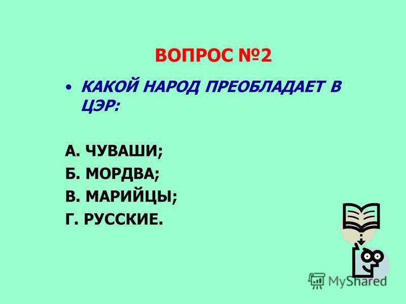 ВОПРОС 2 КАКОЙ НАРОД ПРЕОБЛАДАЕТ В ЦЭР: А. ЧУВАШИ; Б. МОРДВА; В. МАРИЙЦЫ; Г. РУССКИЕ.