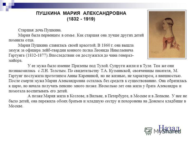 ПУШКИНА НАТАЛЬЯ НИКОЛАЕВНА (1812 - 1863) Жена Пушкина. Гончаровы были небогаты. Им принадлежало имение Полотняный завод. Отец Николай Афанасьевич был душевнобольным. Мать Наталья Ивановна была деспотичной и властной женщиной. Нелегко было Пушкину пол
