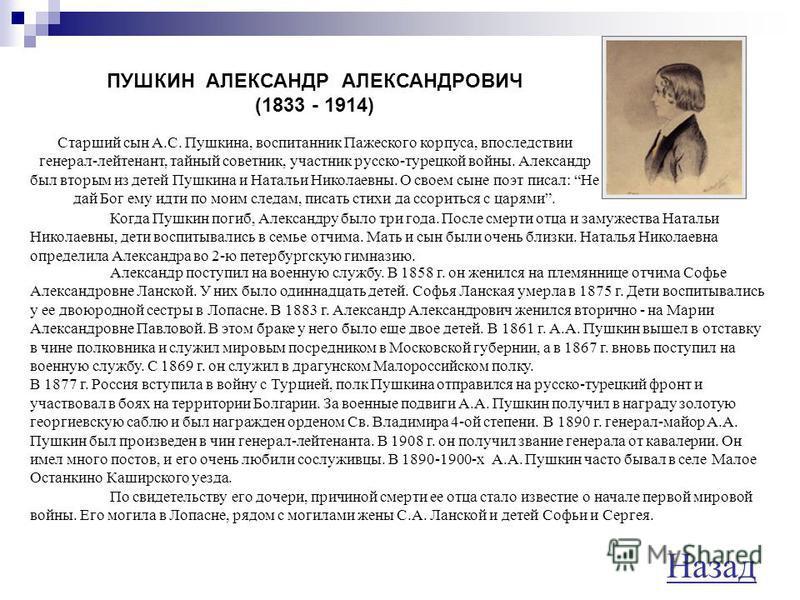 ПУШКИНА МАРИЯ АЛЕКСАНДРОВНА (1832 - 1919) Старшая дочь Пушкина. Мария была первенцем в семье. Как старшая она лучше других детей помнила отца. Мария Пушкина славилась своей красотой. В 1860 г. она вышла замуж за офицера лейб-гвардии конного полка Лео