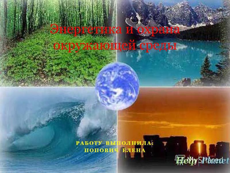 РАБОТУ ВЫПОЛНИЛА: ПОПОВИЧ ЕЛЕНА Энергетика и охрана окружающей среды
