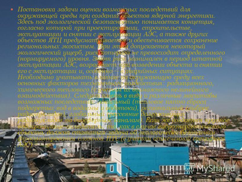 Постановка задачи оценки возможных последствий для окружающей среды при создании объектов ядерной энергетики. Здесь под экологической безопасностью понимается концепция, согласно которой при проектировании, строительстве, эксплуатации и снятии с эксп