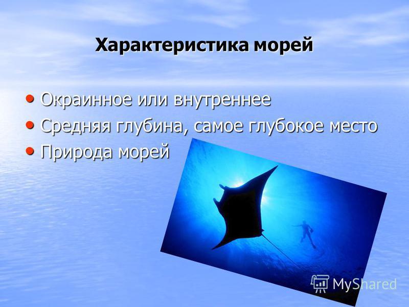Характеристика морей Окраинное или внутреннее Окраинное или внутреннее Средняя глубина, самое глубокое место Средняя глубина, самое глубокое место Природа морей Природа морей