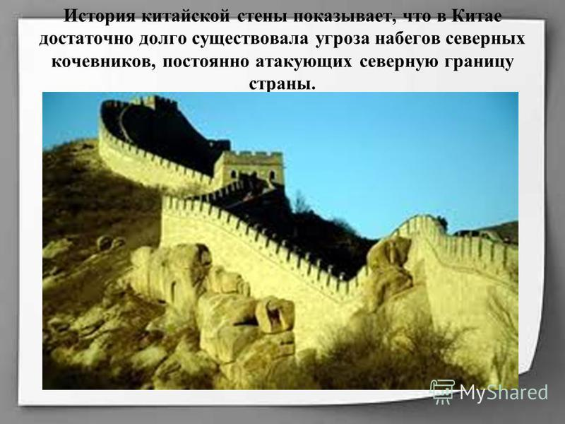 История китайской стены показывает, что в Китае достаточно долго существовала угроза набегов северных кочевников, постоянно атакующих северную границу страны.