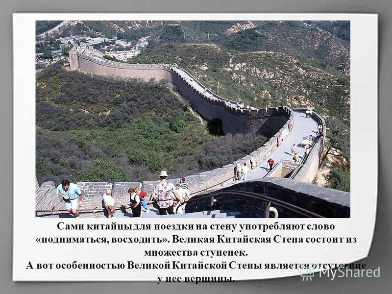 Сами китайцы для поездки на стену употребляют слово «подниматься, восходить». Великая Китайская Стена состоит из множества ступенек. А вот особенностью Великой Китайской Стены является отсутствие у нее вершины.