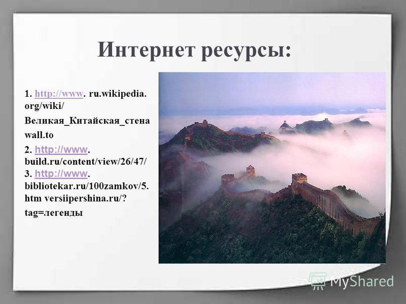 Интернет ресурсы: 1. http://www. ru.wikipedia. org/wiki/http://www Великая_Китайская_стена wall.to 2. http://www. build.ru/content/view/26/47/ 3. http://www. bibliotekar.ru/100zamkov/5. htm versiipershina.ru/? http://www tag=легенды
