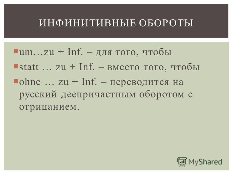 um…zu + Inf. – для того, чтобы statt … zu + Inf. – вместо того, чтобы ohne … zu + Inf. – переводится на русский деепричастным оборотом с отрицанием. ИНФИНИТИВНЫЕ ОБОРОТЫ