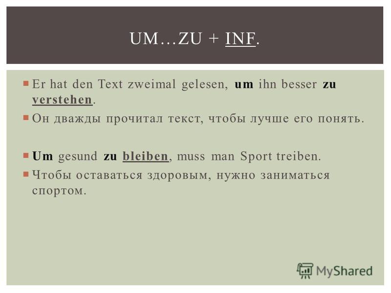 Er hat den Text zweimal gelesen, um ihn besser zu verstehen. Он дважды прочитал текст, чтобы лучше его понять. Um gesund zu bleiben, muss man Sport treiben. Чтобы оставаться здоровым, нужно заниматься спортом. UM…ZU + INF.