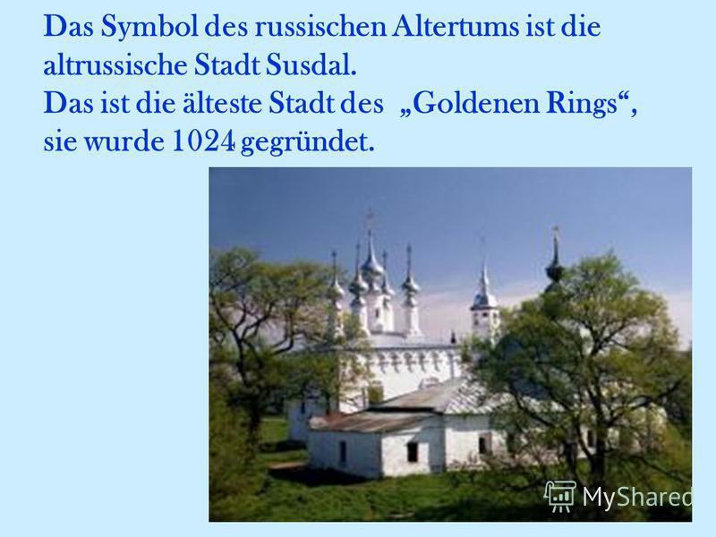 Das Symbol des russischen Altertums ist die altrussische Stadt Susdal. Das ist die älteste Stadt des Goldenen Rings, sie wurde 1024 gegründet.