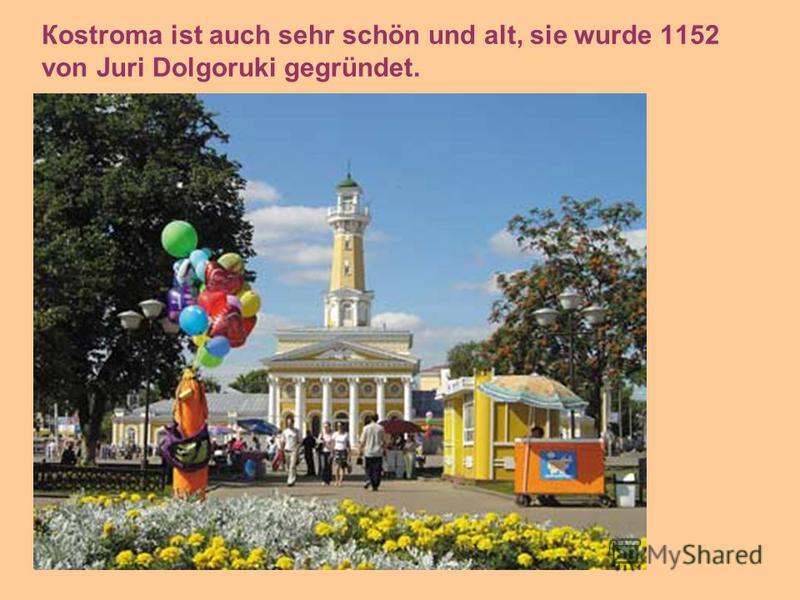 Кostroma ist auch sehr schön und alt, sie wurde 1152 von Juri Dolgoruki gegründet.