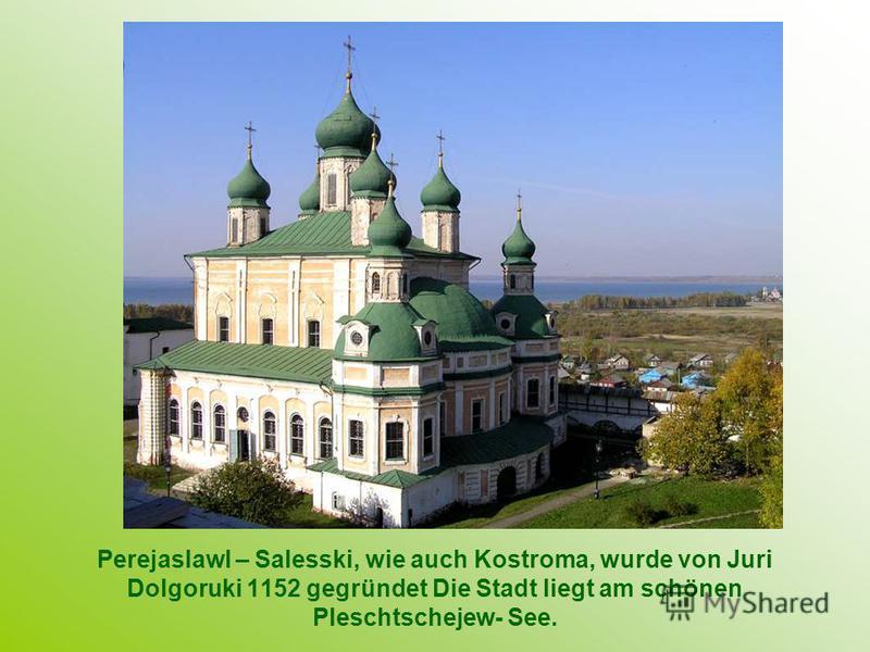 Perejaslawl – Salesski, wie auch Kostroma, wurde von Juri Dolgoruki 1152 gegründet Die Stadt liegt am schönen Pleschtschejew- See.